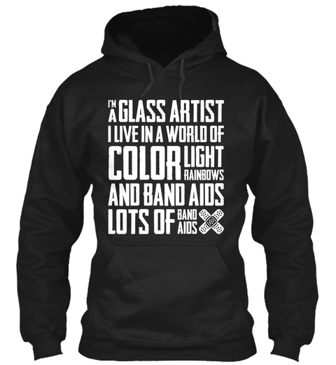 Im A Glass Artist I Live In A World Of Color Light Rainbows And Band Aids Lots Of Band Aids Black T-Shirt Front