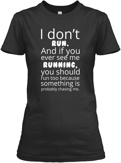 I Don't Run. And If You Ever See Me Running, You Should Run Too Because Something Is Probably Chasing Me. Black T-Shirt Front