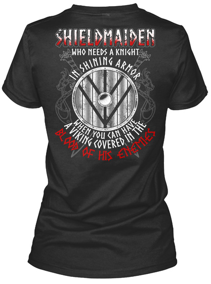 Shieldmaiden Who Needs A Knight In Shining Armor When You Can Have A Viking Covered In The Blood Of His Enemies Black Women's T-Shirt Back