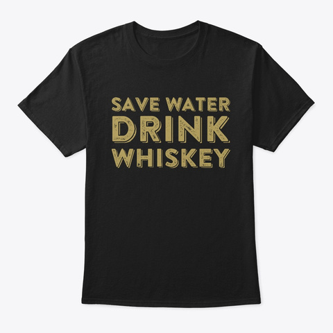 Save Water Drink Whiskey  Black T-Shirt Front