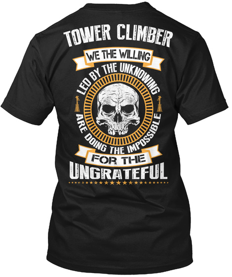 Tower Climber We The Willing Led By The Unknowing Are Doing The Impossible For The Ungrateful Black T-Shirt Back