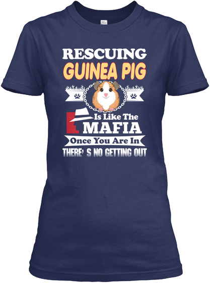 Rescuing Guinea Pig Is Like The Mafia Once You Are In There's No Getting Out Navy T-Shirt Front