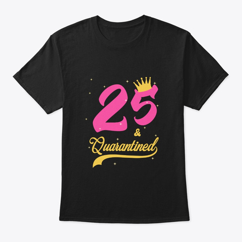 25 And Quarantined 25th Birthday Queen Black T-Shirt Front