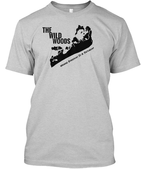 The Wild Woods Where Everyday Is A Saturday Light Steel T-Shirt Front