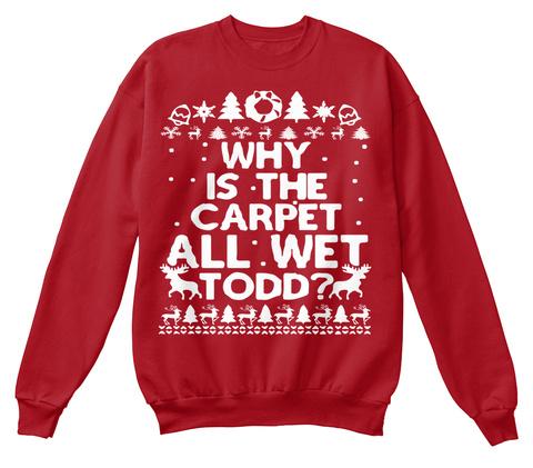 Why Is The Carpet All Wet Todd Sweater Deep Red  T-Shirt Front