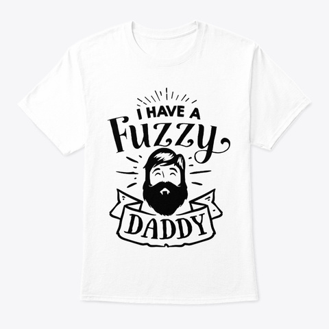 I Have A Fuzzy Daddy White T-Shirt Front