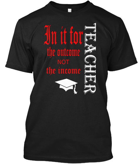 Teacher In It For The Outcome Not The Income Black T-Shirt Front