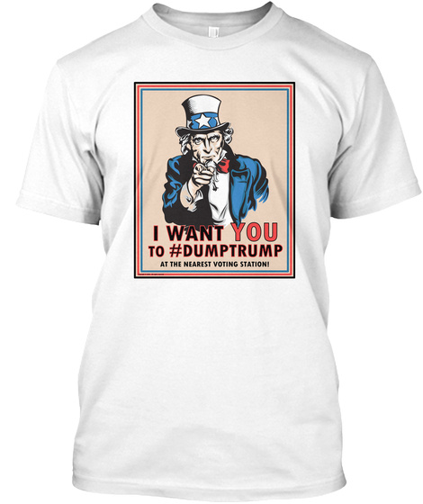 Front: I Want You To #Dump Trump  White T-Shirt Front
