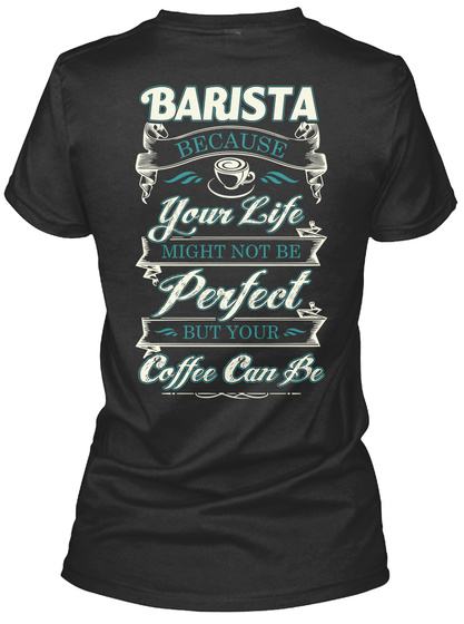Barista Because Your Life Might Not Be Perfect But Your Coffee Can Be Black T-Shirt Back