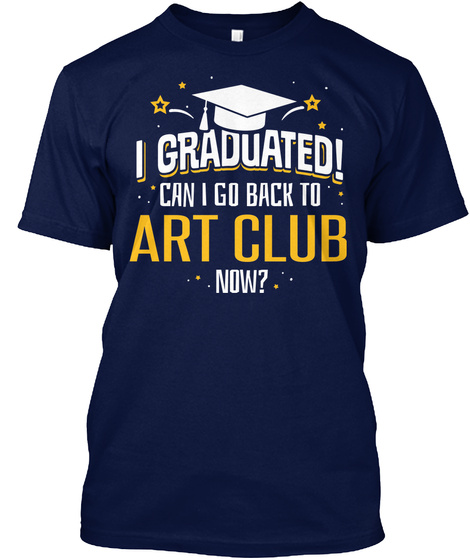 I Graduated! Can I Go Back To Art Club Now   Funny Graduation Shirt Navy T-Shirt Front