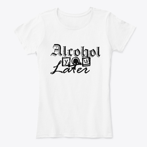 Alcohol You Later White T-Shirt Front