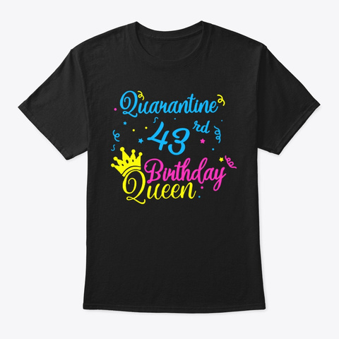 Happy Quarantine 43rd Birthday Queen Tee Black T-Shirt Front