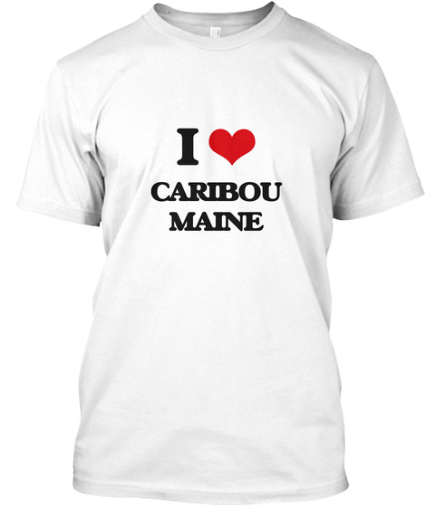I Love Caribou Maine White T-Shirt Front