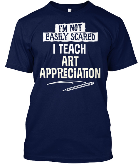 I Teach Art Appreciation I'm Not Easily Scared   Funny Gift Idea Navy T-Shirt Front