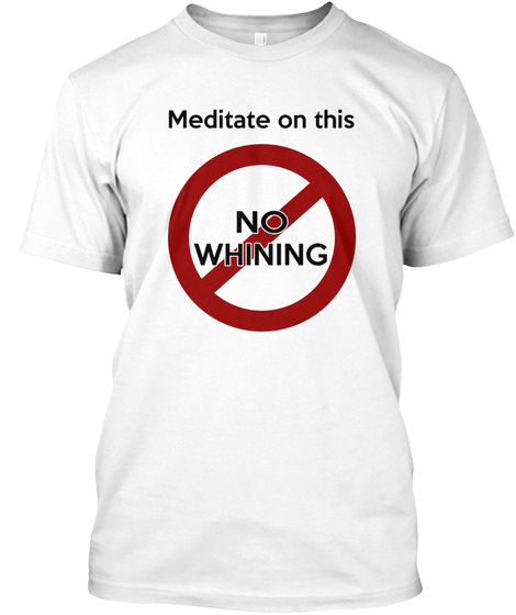 Meditate On This  No Whining  74 White T-Shirt Front