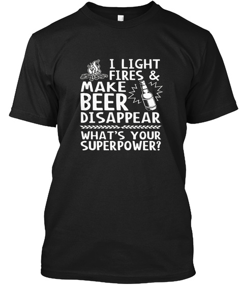 I Light Fires And Make Beer Disappear What's Your Superpower? Black T-Shirt Front