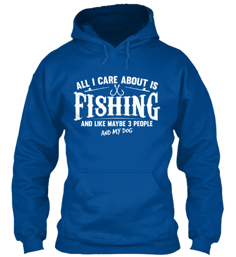 All I Care About Is Fishing And Like Maybe 3 People And My Dog Royal T-Shirt Front