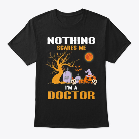 Nothing Scares Me I M A Doctor Halloween Black T-Shirt Front