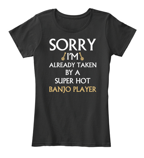 Sorry I'm Already Taken By A Super Hot Banjo Player Black T-Shirt Front