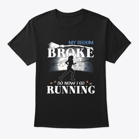 My Broom Broke So Now I Go Running Black T-Shirt Front