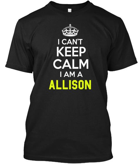 I Can't Keep Calm I Am A Allison Black T-Shirt Front