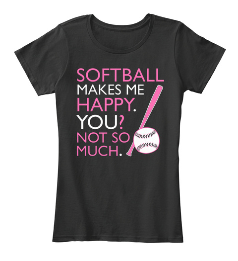 Softball Makes Me Happy. You? Not So Much. Black T-Shirt Front