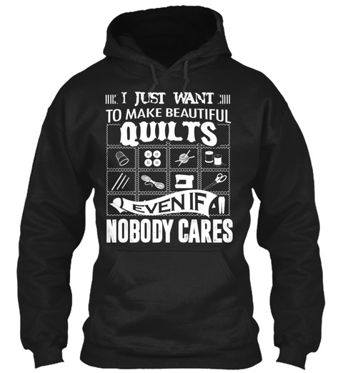 I Just Want To Make Beautiful Quilts Even If Nobody Cares Black T-Shirt Front