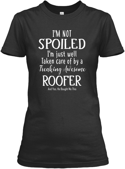 I'm Not Spoiled I'm Just Well Taken Care Of By A Freaking Awesome Roofer And Yes, He Bought Me This Black T-Shirt Front