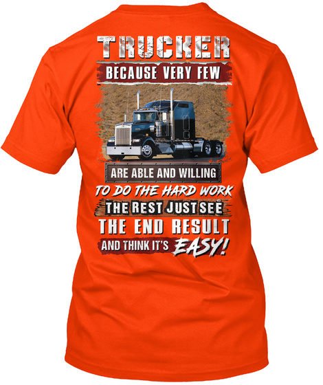 Trucker Because Very Few Are Able And Willing To Do The Hard Work The Rest Just See The End Result And Think It's Easy! Orange T-Shirt Back