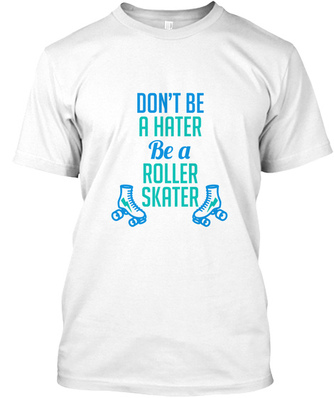 Don't Be A Hater Be A Roller Skater White T-Shirt Front