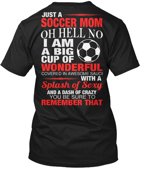 Just A Soccer Mom Oh Hell No I Am A Big Cup Of Wonderful Covered In Awesome Sauce With Splash Of Sexy And A Dash Of... Black T-Shirt Back