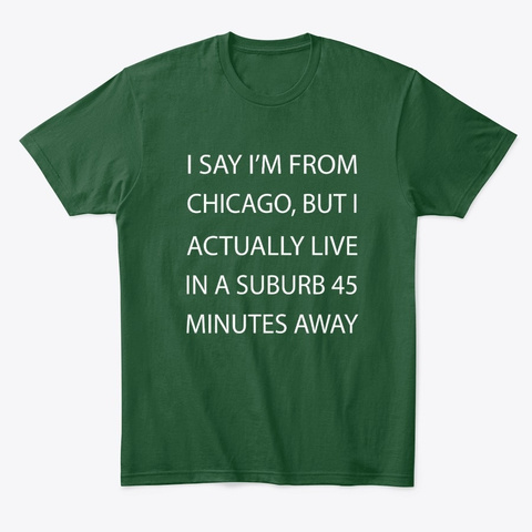 I Say I'm From Chicago Funny Saying Forest Green  T-Shirt Front