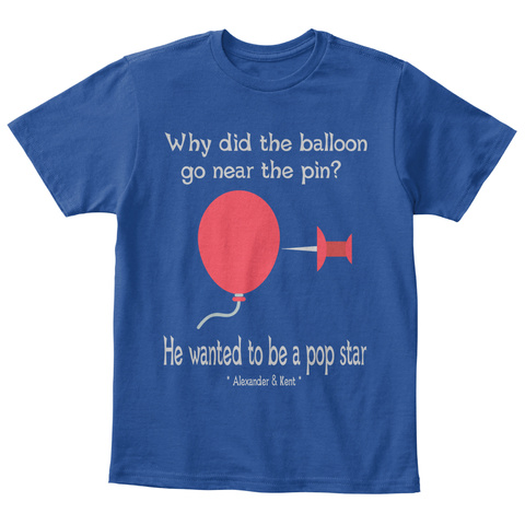 Why Did The Balloon  Go Near The Pin?  He Wanted To Be A Pop Star * Alexander & Kent * Deep Royal  T-Shirt Front