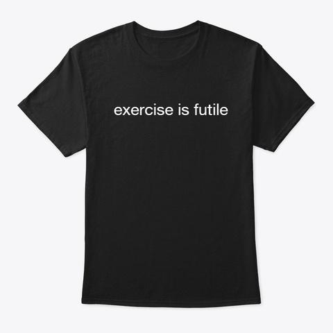 Exercise Is Futile T Shirt Black T-Shirt Front