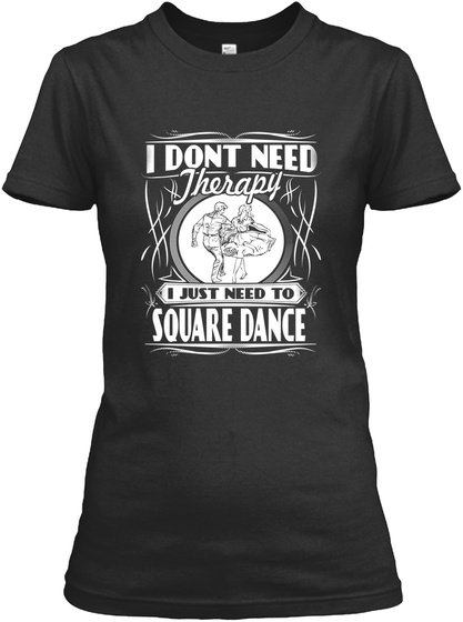 I Dont Need Therapy I Just Need To Square Dance  Black T-Shirt Front