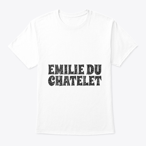 Emilie Du Chatelet Physicist Art Words W White T-Shirt Front