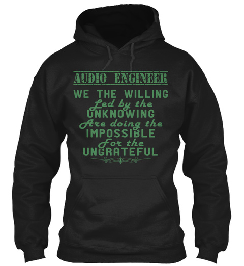 Audio Engineer We The Willing Led By The Unknowing Are Doing The Impossible For The Ungrateful Black T-Shirt Front