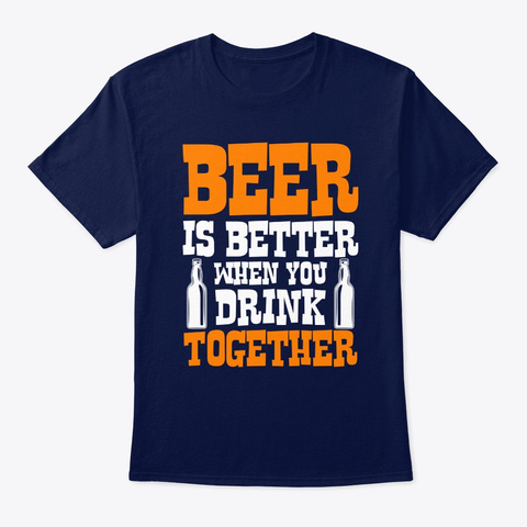 Beer Is Better When You Drink Together Navy T-Shirt Front