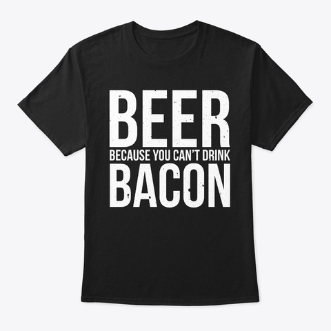 Beer Because You Can't Drink Bacon Funny Black T-Shirt Front