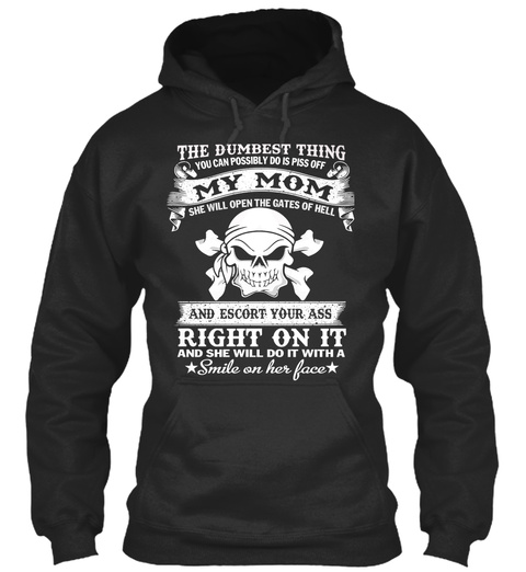 The Dumbest Thing You Can Possibly Do Is Piss Off My Mom She Will Open The Gates Of Hell And Escort Your Ass Right On... Jet Black T-Shirt Front