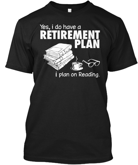 Yes'i Do Have A Retirement Plan I Plan On Reading Black T-Shirt Front
