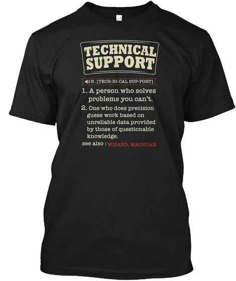 Technical Support N.[Tech Ni Cal Sup Port] 1. A Person Who Solves Problems You Can't. 2. One Who Does Precision Guess... Black T-Shirt Front