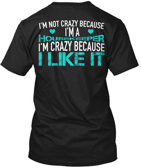 I'm Not Crazy Because I'm A Housekeeper I'm Crazy Because I Like It Black T-Shirt Back