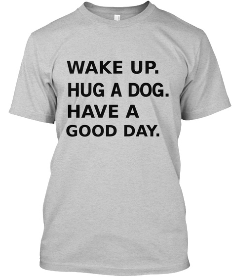 Wake Up Hug A Dog Have A Good Day Light Steel T-Shirt Front