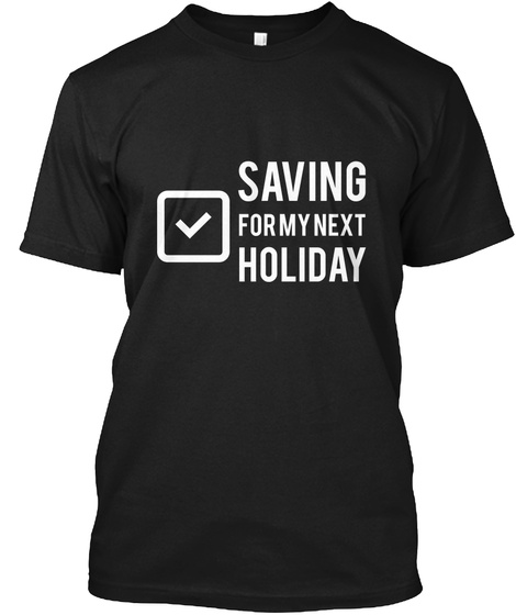 Saving For My Next Holiday Black T-Shirt Front