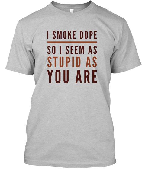 I Smoke Dope So I Seem As Stupid As You  Light Heather Grey  T-Shirt Front