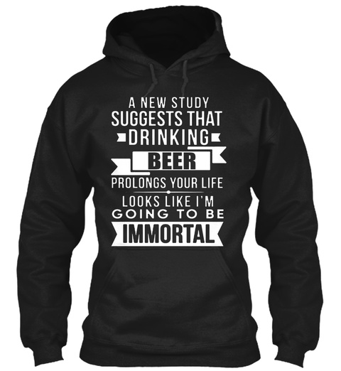 Drinking Beer Going To Be Immortal Humor Black T-Shirt Front