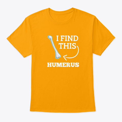 I Find This Humerus Radiology Medicine  Gold T-Shirt Front