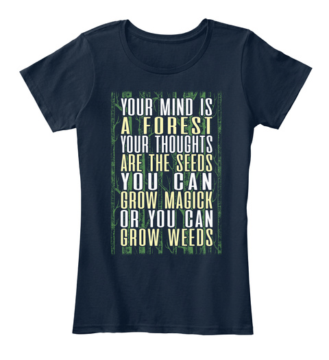 Your Mind Is A Forest Your Thoughts Are The Seeds You Can Grow Magick Or You Can Grow Weeds New Navy T-Shirt Front