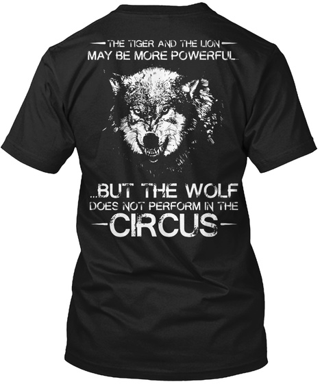 The Tiger And The Lion May Be More Powerful But The Wolf Does Not Perform In The Circus Black T-Shirt Back